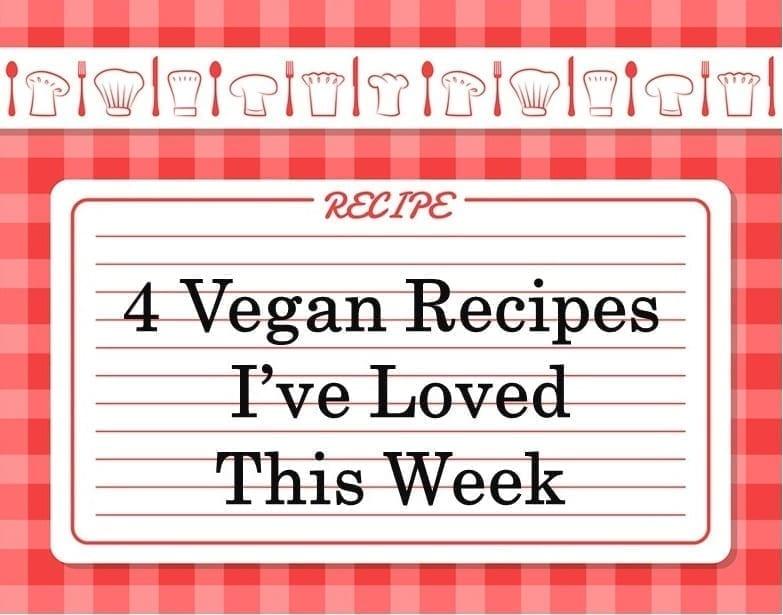 Vegan 4 Recipes I've Loved This Week