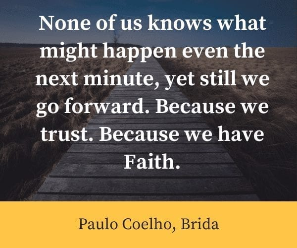 "None of us knows what might happen even the next minute, yet still we go forward. Because we trust. Because we have Faith.""― Paulo Coelho, Brida"
